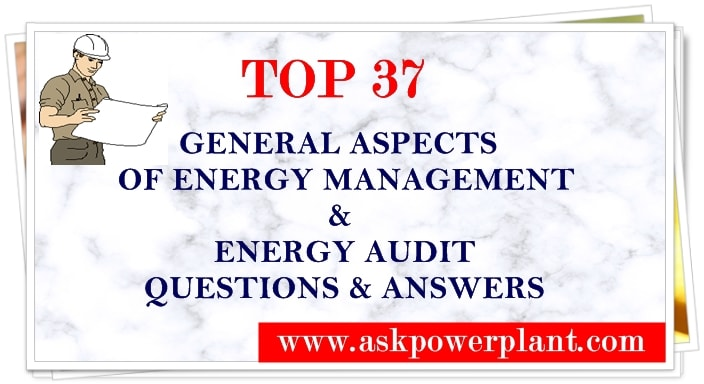 TOP 37 GENERAL ASPECTS OF ENERGY MANAGEMENT & ENERGY AUDIT QUESTION